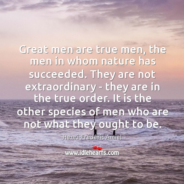 Great men are true men, the men in whom nature has succeeded. Image