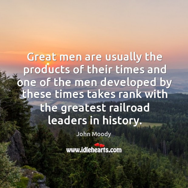 Great men are usually the products of their times and one of the men developed by these times takes John Moody Picture Quote