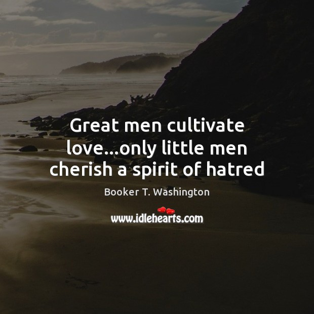 Image, Great men cultivate love…only little men cherish a spirit of hatred