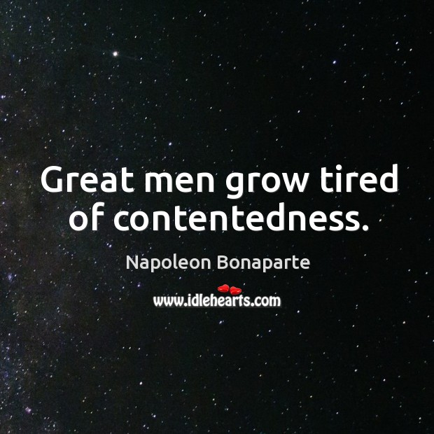Great men grow tired of contentedness. Image