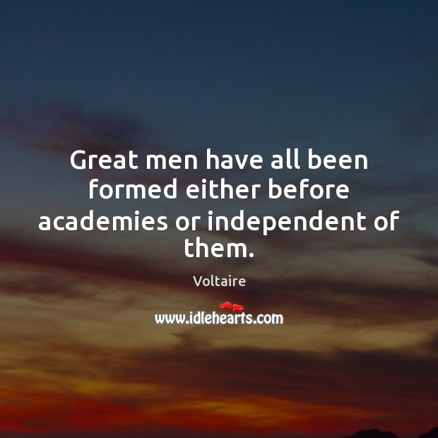 Image, Great men have all been formed either before academies or independent of them.