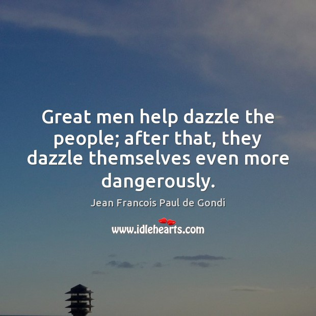 Great men help dazzle the people; after that, they dazzle themselves even Image