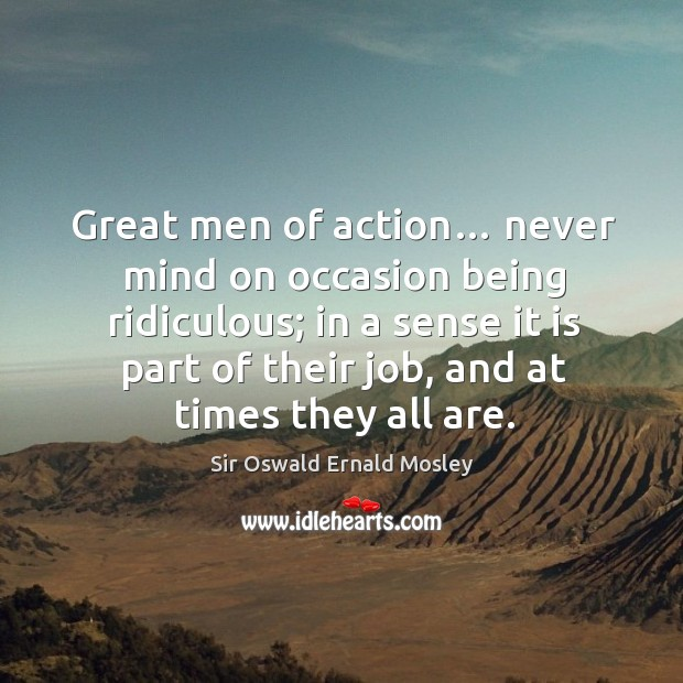 Great men of action… never mind on occasion being ridiculous; in a sense it is part of their job, and at times they all are. Image