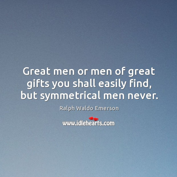 Great men or men of great gifts you shall easily find, but symmetrical men never. Image