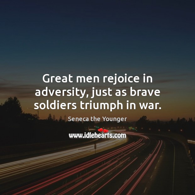 Great men rejoice in adversity, just as brave soldiers triumph in war. Image