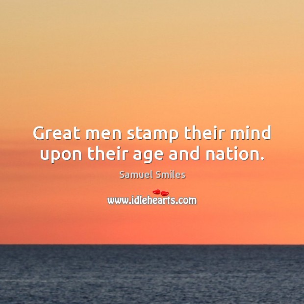 Great men stamp their mind upon their age and nation. Samuel Smiles Picture Quote