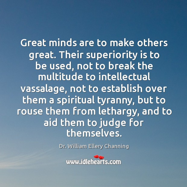 Great minds are to make others great. Their superiority is to be used, not to break the Image