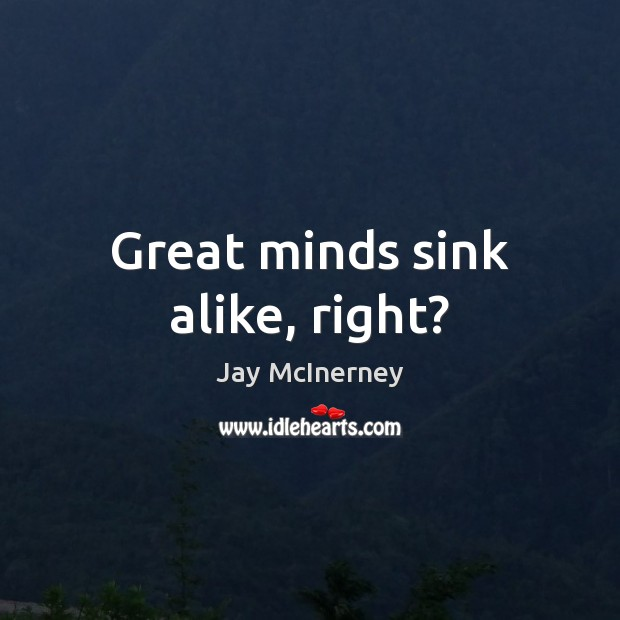 Great minds sink alike, right? Jay McInerney Picture Quote