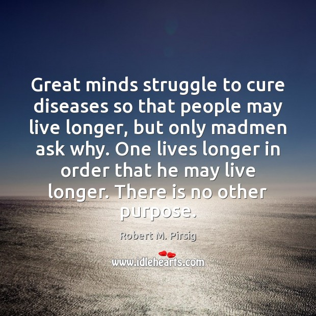 Great minds struggle to cure diseases so that people may live longer, Robert M. Pirsig Picture Quote