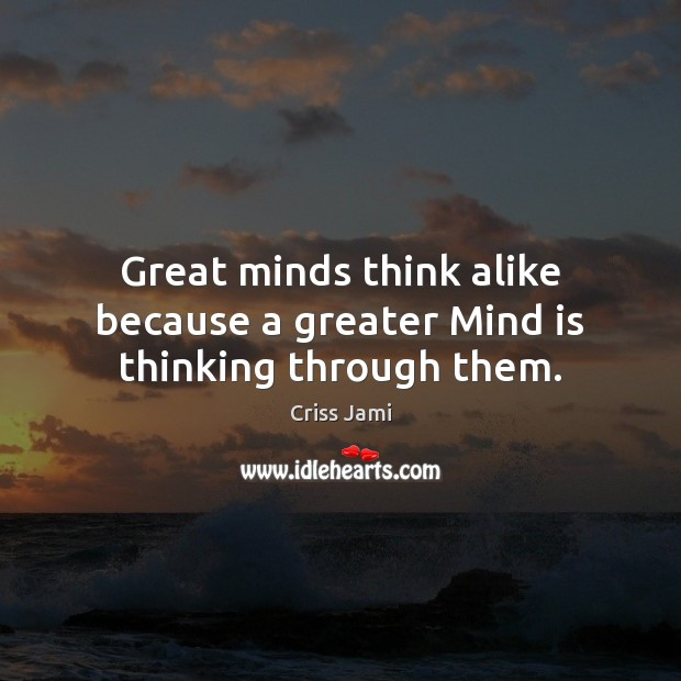 Image, Great minds think alike because a greater Mind is thinking through them.