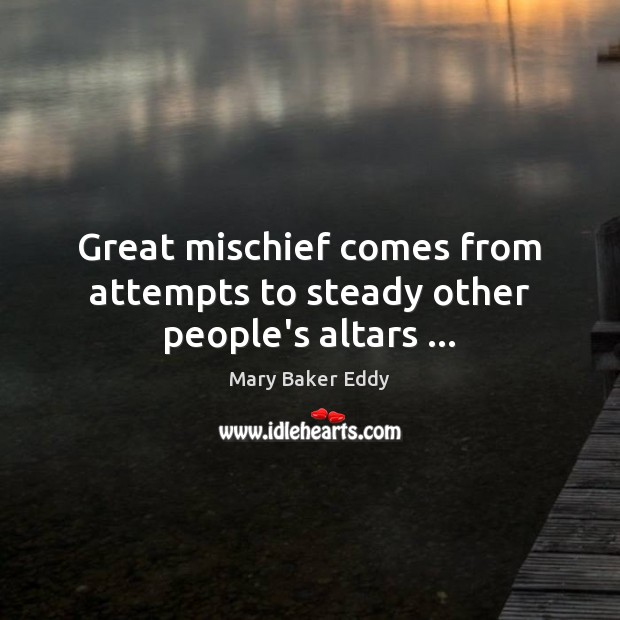 Great mischief comes from attempts to steady other people's altars … Mary Baker Eddy Picture Quote