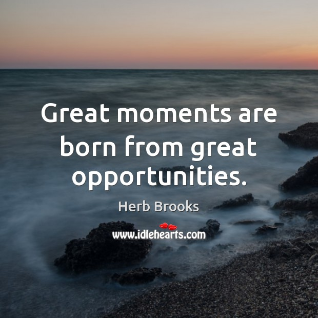 Image, Great moments are born from great opportunities.