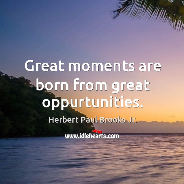 Great moments are born from great oppurtunities. Image