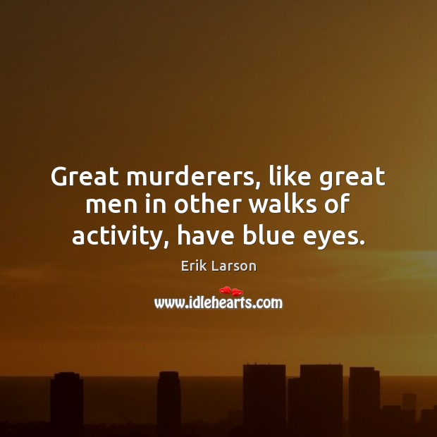 Great murderers, like great men in other walks of activity, have blue eyes. Erik Larson Picture Quote