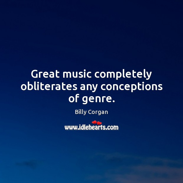 Great music completely obliterates any conceptions of genre. Billy Corgan Picture Quote