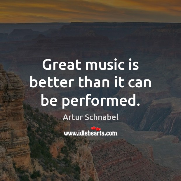 Image, Great music is better than it can be performed.