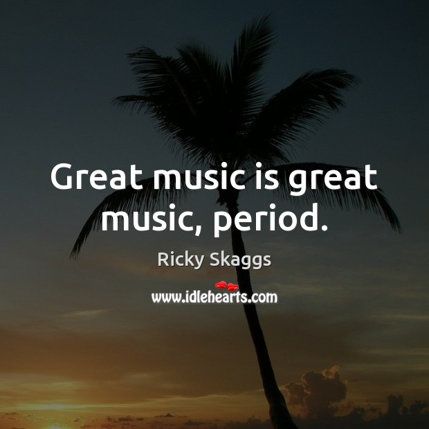Great music is great music, period. Ricky Skaggs Picture Quote