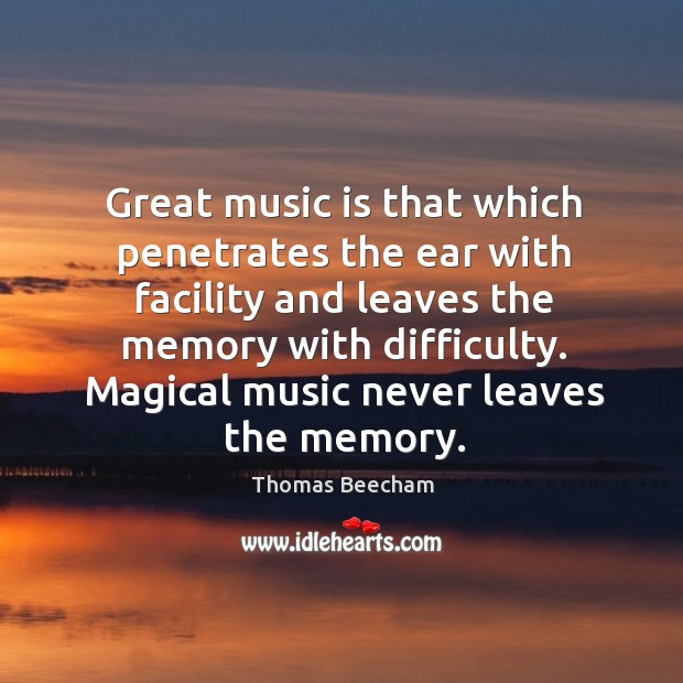Great music is that which penetrates the ear with facility and leaves the memory with difficulty. Thomas Beecham Picture Quote