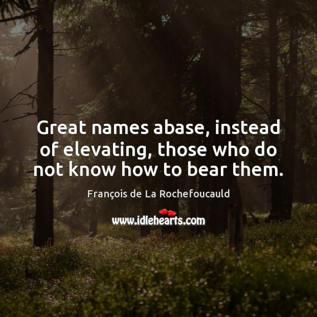 Great names abase, instead of elevating, those who do not know how to bear them. Image
