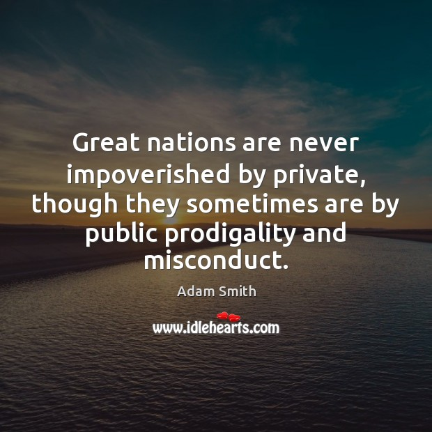 Great nations are never impoverished by private, though they sometimes are by Adam Smith Picture Quote