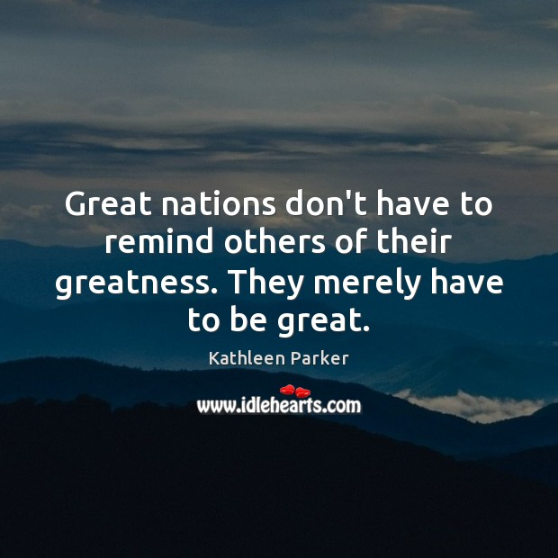 Great nations don't have to remind others of their greatness. They merely Image