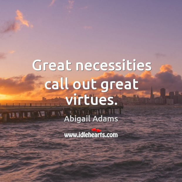 Great necessities call out great virtues. Image
