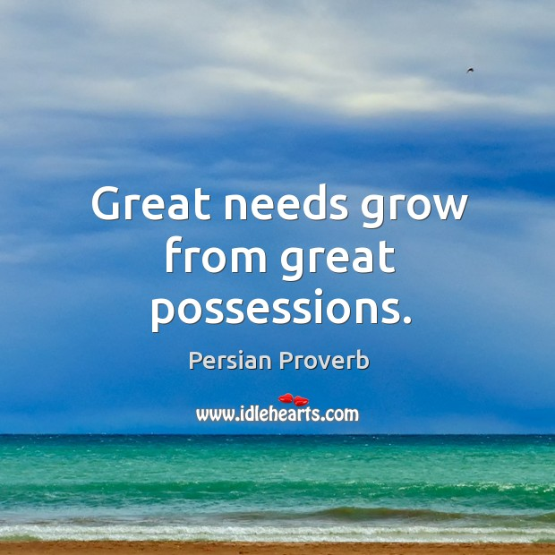 Great needs grow from great possessions. Persian Proverbs Image