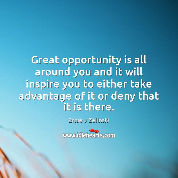 Great opportunity is all around you and it will inspire you to Ernie J Zelinski Picture Quote