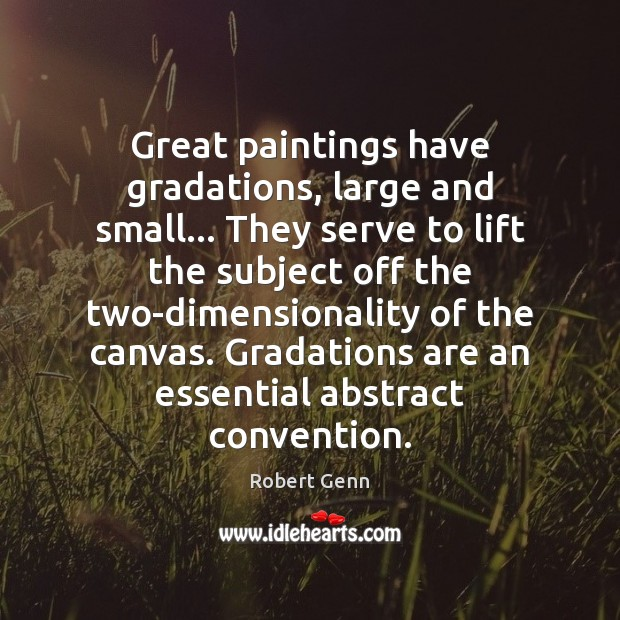 Great paintings have gradations, large and small… They serve to lift the Image