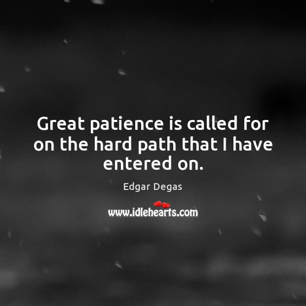 Great patience is called for on the hard path that I have entered on. Patience Quotes Image