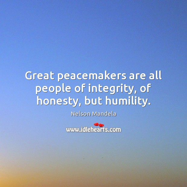Great peacemakers are all people of integrity, of honesty, but humility. Image