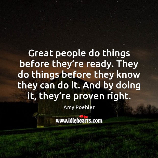 Great people do things before they're ready. They do things before Amy Poehler Picture Quote