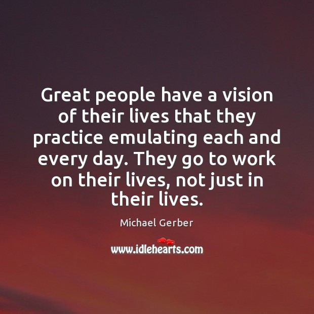Great people have a vision of their lives that they practice emulating Image