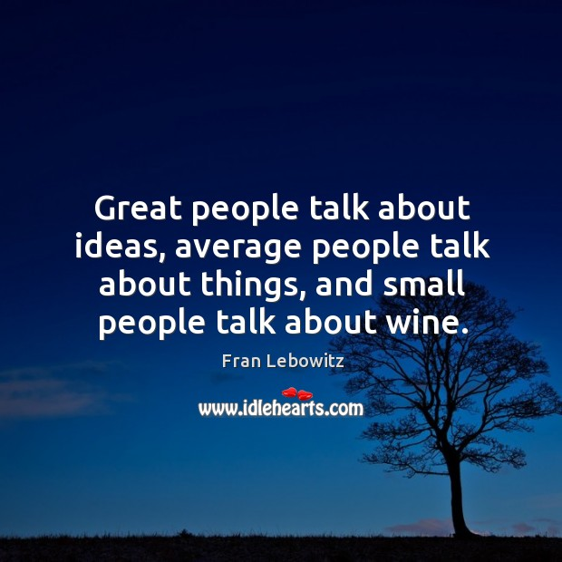Image, Great people talk about ideas, average people talk about things, and small people talk about wine.