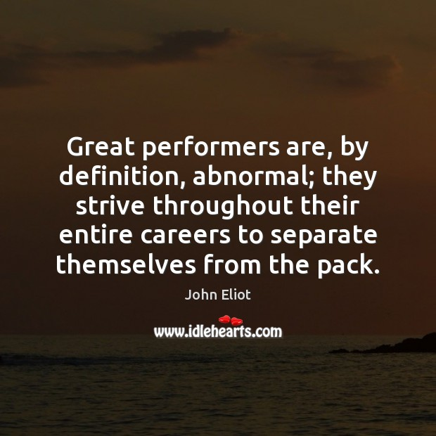 Great performers are, by definition, abnormal; they strive throughout their entire careers John Eliot Picture Quote