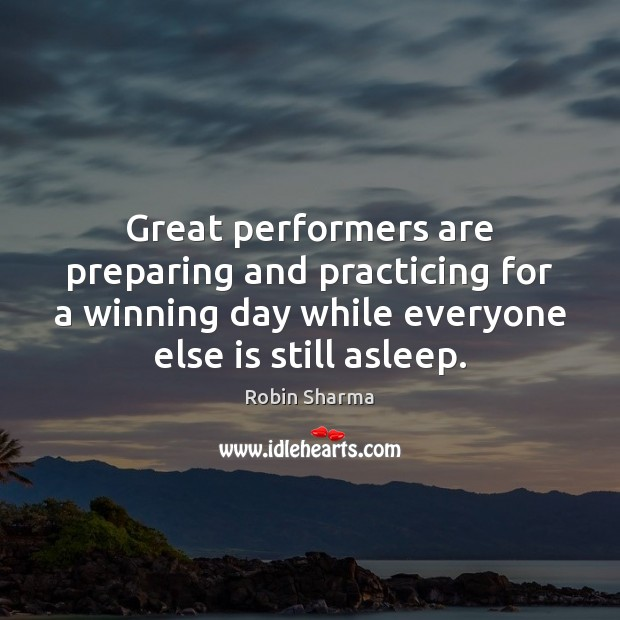 Great performers are preparing and practicing for a winning day while everyone Robin Sharma Picture Quote
