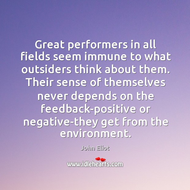 Great performers in all fields seem immune to what outsiders think about John Eliot Picture Quote