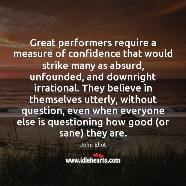 Great performers require a measure of confidence that would strike many as John Eliot Picture Quote