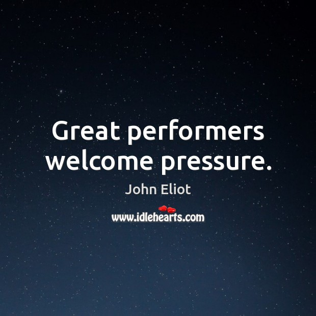 Great performers welcome pressure. John Eliot Picture Quote