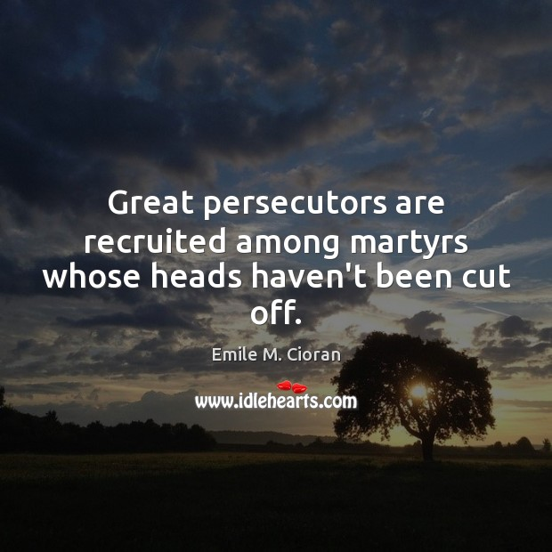 Great persecutors are recruited among martyrs whose heads haven't been cut off. Emile M. Cioran Picture Quote