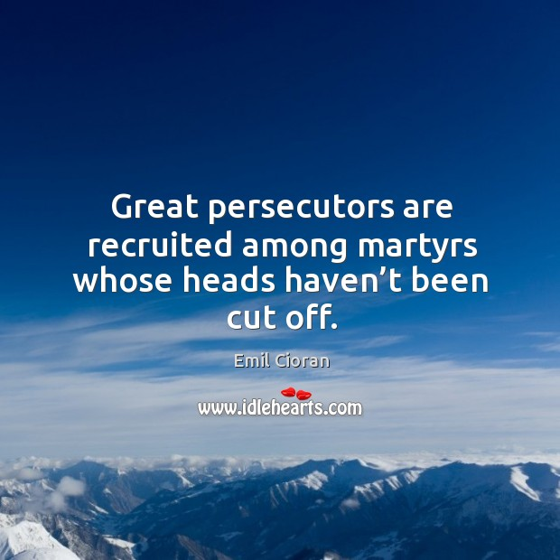 Great persecutors are recruited among martyrs whose heads haven't been cut off. Emil Cioran Picture Quote