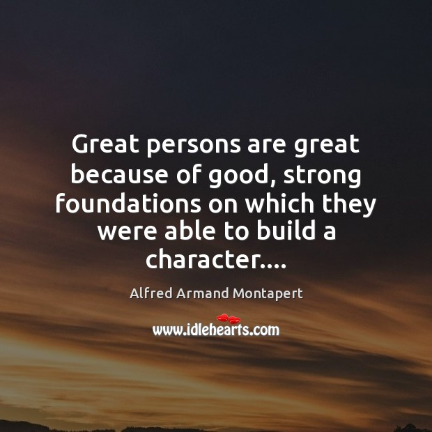 Great persons are great because of good, strong foundations on which they Image