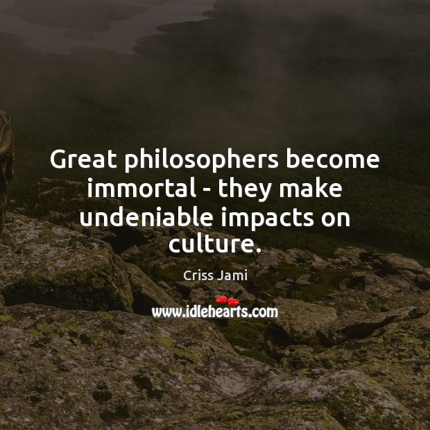Great philosophers become immortal – they make undeniable impacts on culture. Image
