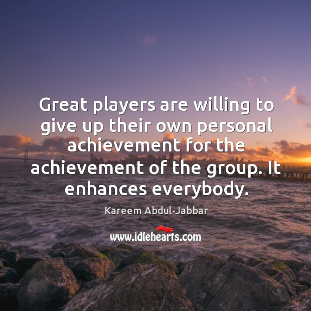 Great players are willing to give up their own personal achievement for the achievement of the group. It enhances everybody. Image