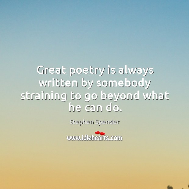 Great poetry is always written by somebody straining to go beyond what he can do. Stephen Spender Picture Quote