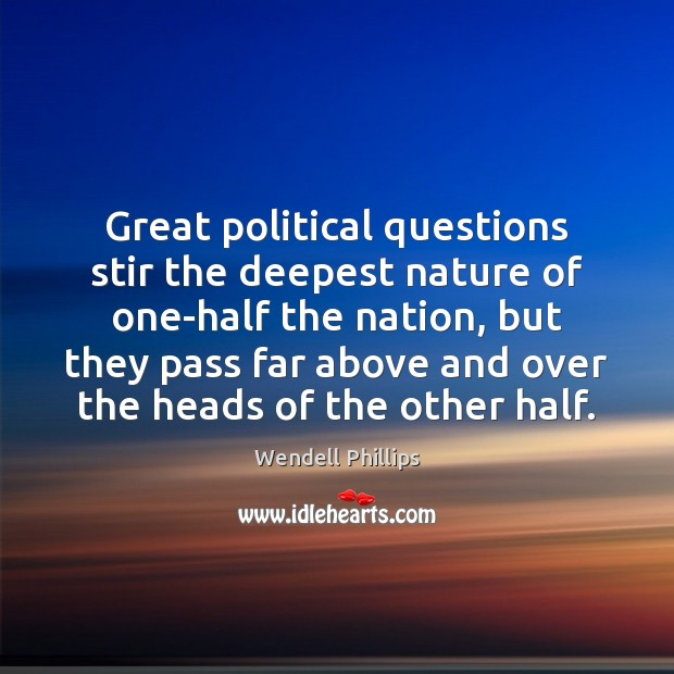 Great political questions stir the deepest nature of one-half the nation, but Wendell Phillips Picture Quote