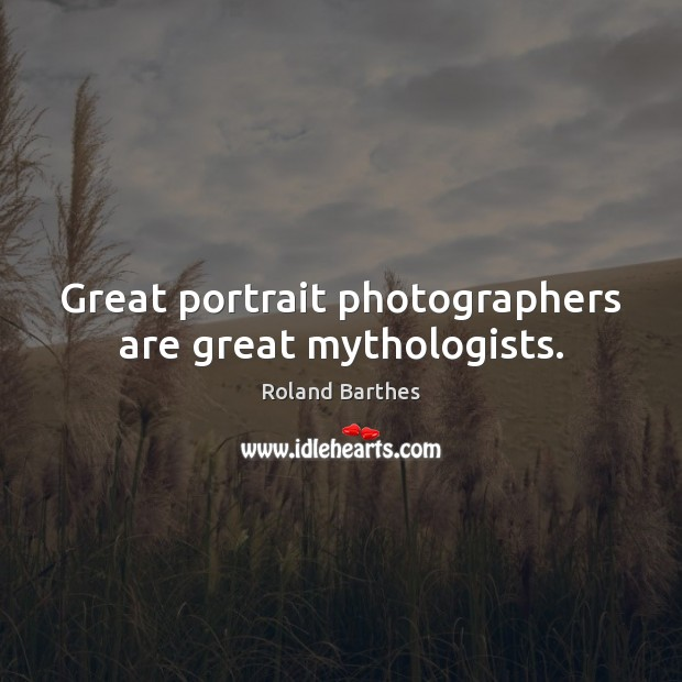 Great portrait photographers are great mythologists. Roland Barthes Picture Quote