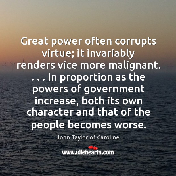 Great power often corrupts virtue; it invariably renders vice more malignant. . . . In Image