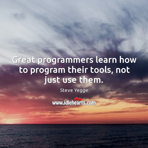 Great programmers learn how to program their tools, not just use them. Image