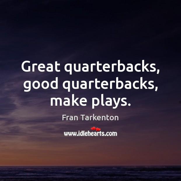 Great quarterbacks, good quarterbacks, make plays. Image